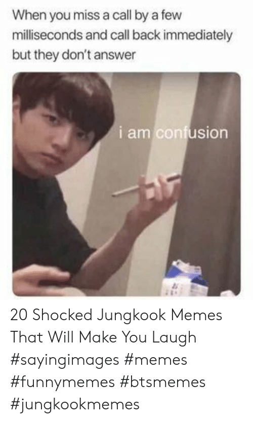 Jungkook: When you miss a call by a few  milliseconds and call back immediately  but they don't answer  i am confusion 20 Shocked Jungkook Memes That Will Make You Laugh #sayingimages #memes #funnymemes #btsmemes #jungkookmemes