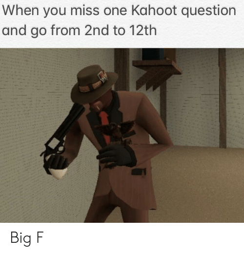 12th: When you miss one Kahoot question  and go from 2nd to 12th Big F
