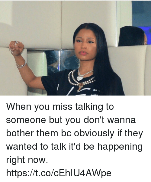 Bothere: When you miss talking to someone but you don't wanna bother them bc obviously if they wanted to talk it'd be happening right now. https://t.co/cEhIU4AWpe