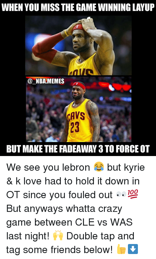 crazy games: WHEN YOU MISS THE GAMEWINNINGLAYUP  NBA MEMES  CAVS  BUT MAKE THE FADEAWAY 3 TO FORCE OT We see you lebron 😂 but kyrie & k love had to hold it down in OT since you fouled out 👀💯 But anyways whatta crazy game between CLE vs WAS last night! 🙌 Double tap and tag some friends below! 👍⬇