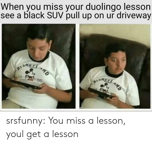 driveway: When you miss your duolingo lesson  see a black SUV pull up on ur driveway srsfunny:  You miss a lesson, youl get a lesson