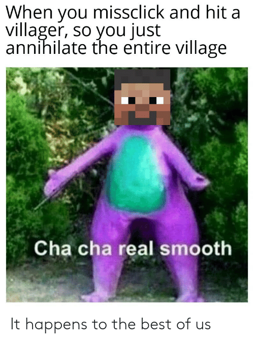 villager: When you missclick and hit a  villager, so you just  annihilate the entire village  Cha cha real smooth It happens to the best of us
