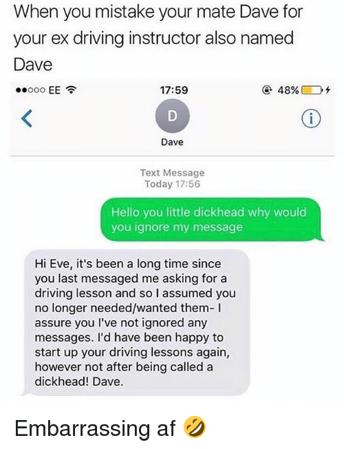 Af, Driving, and Hello: When you mistake your mate Dave for  your ex driving instructor also named  Dave  17:59  @ 48%) Dt  Dave  Text Message  Today 17:56  Hello you little dickhead why would  you ignore my message  Hi Eve, it's been a long time since  you last messaged me asking for a  driving lesson and so I assumed you  no longer needed/wanted them-I  assure you I've not ignored any  messages. I'd have been happy to  start up your driving lessons again,  however not after being called a  dickhead! Dave Embarrassing af 🤣