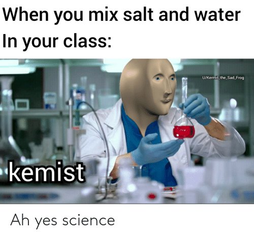 Science, Water, and Sad: When you mix salt and water  In your class:  U/Kermit_the_Sad_Frog  kemist Ah yes science