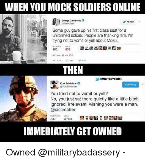Bitch, Memes, and Soldiers: WHEN YOU MOCK SOLDIERS ONLINE  George Ciccariello 2  Z' Follow  v  cccmaher  Some guy gave up his first class seat for a  uniformed soldier. People are thanking him. I'm  trying not to vomit or yell about Mosul  RETWEETSLI  022 am-20 Mar 2017  THEN  沙@MIUTARYERRTH  Kurt Schlichter  @KurtScMehter  Following  You tried not to vomit or yell?  No, you just sat there quietly like a little bitch.  lgnored, irrelevant, wishing you were a man.  @ciccmaher  REYWEETSUE  IMMEDIATELY GET OWNED Owned @militarybadassery -
