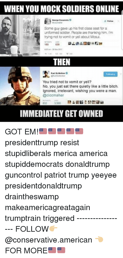 America, Bitch, and Memes: WHEN YOU MOCK SOLDIERS ONLINE  Some guy gave up his first class seat for a  uniformed soldier. People are thanking him. I'm  tryng not to vonit or yell about Mosul.  THEN  You tried not to vomit or yell?  No, you just sat there quietly like a little bitch.  Ignored, irrelevant, wishing you were a man.  @ciccmaher  IMMEDIATELY GET OWNED GOT EM!🇺🇸🇺🇸🇺🇸🇺🇸🇺🇸 presidenttrump resist stupidliberals merica america stupiddemocrats donaldtrump guncontrol patriot trump yeeyee presidentdonaldtrump draintheswamp makeamericagreatagain trumptrain triggered ------------------ FOLLOW👉🏼 @conservative.american 👈🏼 FOR MORE🇺🇸🇺🇸