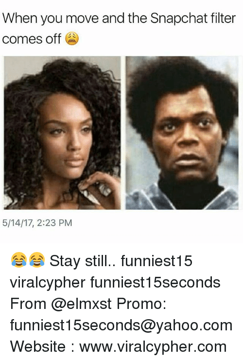 Funny, Snapchat, and Yahoo: When you move and the Snapchat filter  comes off  5/14/17, 2:23 PM 😂😂 Stay still.. funniest15 viralcypher funniest15seconds From @elmxst Promo: funniest15seconds@yahoo.com Website : www.viralcypher.com