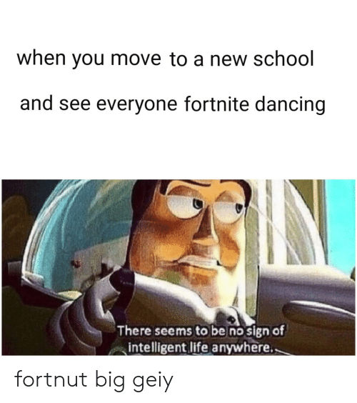 Dancing: when you move to a new school  and see everyone fortnite dancing  There seems to be no sign of  intelligent life anywhere. fortnut big geiy
