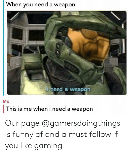 Funny Af: When you need a weapon  need a weapon  ME  This is me when i need a weapon Our page @gamersdoingthings is funny af and a must follow if you like gaming