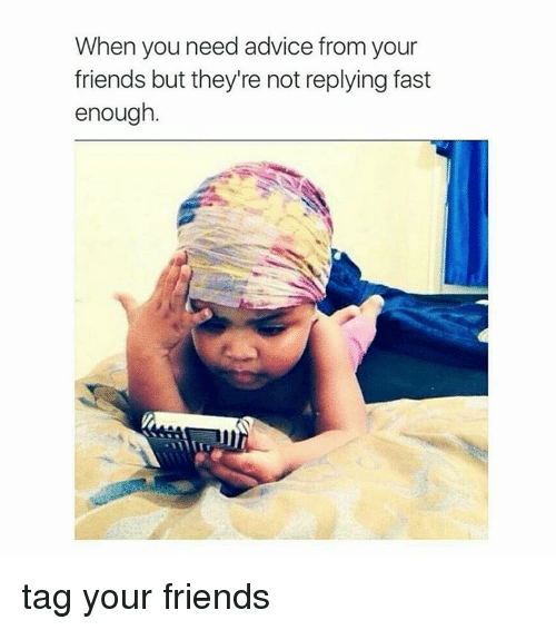 Advice, Friends, and Memes: When you need advice from your  friends but they're not replying fast  enough. tag your friends