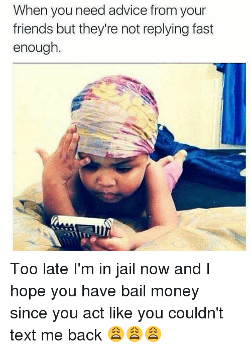 Bail Money: When you need advice from your  friends but they're not replying fast  enough Too late I'm in jail now and I hope you have bail money since you act like you couldn't text me back 😩😩😩