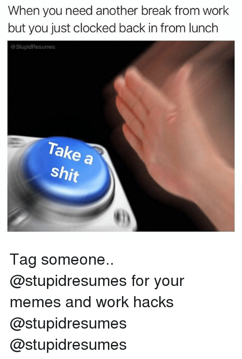 Clocked: When you need another break from work  but you just clocked back in from lunclh  @StupidResumes  Take a  shit Tag someone.. @stupidresumes for your memes and work hacks @stupidresumes @stupidresumes