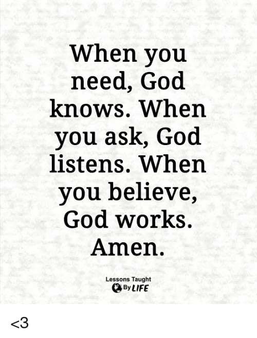 God, Memes, and 🤖: When you  need, God  knows. When  you ask, God  listens. When  you believe  God works.  Amen.  Lessons Taught <3