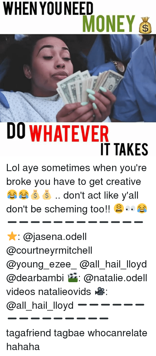 Lol, Memes, and Money: WHEN YOU NEED  MONEY  DO WHATEVER  IT TAKES Lol aye sometimes when you're broke you have to get creative 😂😂💰💰 .. don't act like y'all don't be scheming too!! 😩👀😂 ➖➖➖➖➖➖➖➖➖➖➖➖ ⭐️: @jasena.odell @courtneyrmitchell @young_ezee_ @all_hail_lloyd @dearbambi 🎬: @natalie.odell videos natalieovids 🎥: @all_hail_lloyd ➖➖➖➖➖➖➖➖➖➖➖➖➖➖➖ tagafriend tagbae whocanrelate hahaha