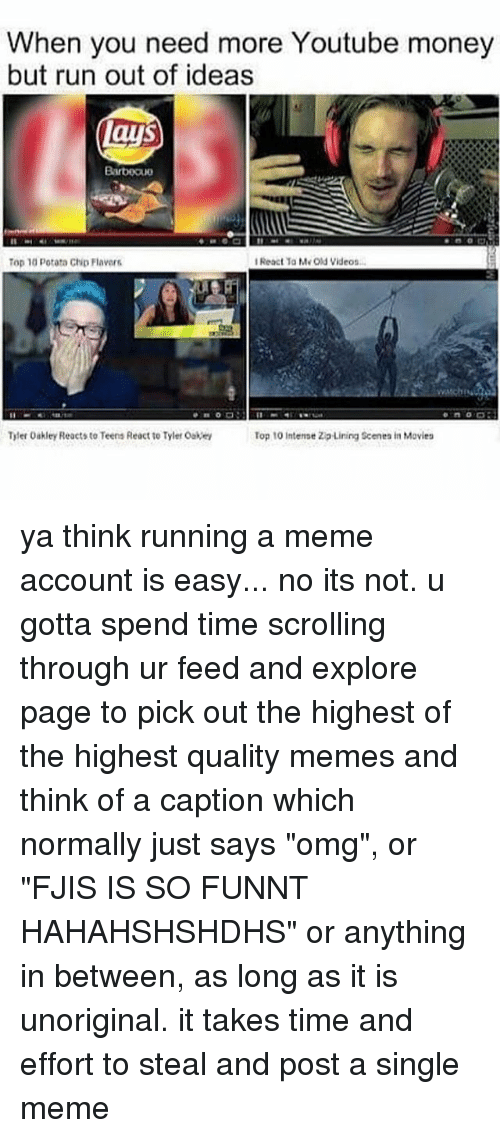 """Oakey: When you need more Youtube money  but run out of ideas  lays  Barbeau  IReactia Me old videos  Top 10 potata Chip Flavars  Tyler Oakley Reacts to Teens React to Tyler Oakey  Top 10 intense ZipLining Scenes in Movies ya think running a meme account is easy... no its not. u gotta spend time scrolling through ur feed and explore page to pick out the highest of the highest quality memes and think of a caption which normally just says """"omg"""", or """"FJIS IS SO FUNNT HAHAHSHSHDHS"""" or anything in between, as long as it is unoriginal. it takes time and effort to steal and post a single meme"""