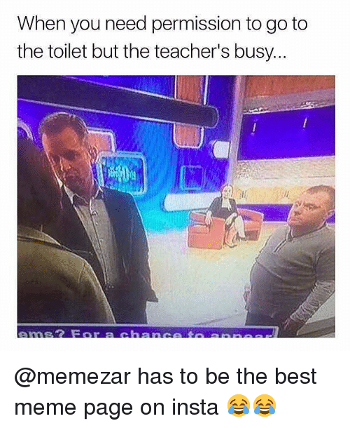 Meme, Memes, and Best: When you need permission to go to  the toilet but the teacher's busy... @memezar has to be the best meme page on insta 😂😂