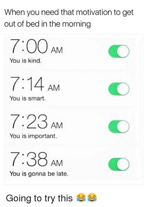 getting out of bed: When you need that motivation to get  out of bed in the morning  7:00 AM  7:14 AM  7:23AMO  7:38AM O  You is kind.  You is smart.  You is important.  You is gonna be late. Going to try this 😂😂