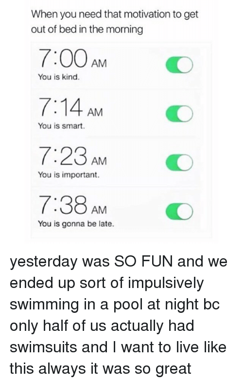 getting out of bed: When you need that motivation to get  out of bed in the morning  7:00AM O  7:14 AM  7:23 AMO  7:38AMO  You is kind.  You is smart.  You is important.  You is gonna be late. yesterday was SO FUN and we ended up sort of impulsively swimming in a pool at night bc only half of us actually had swimsuits and I want to live like this always it was so great