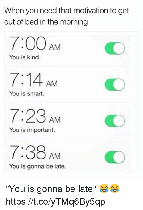 "getting out of bed: When you need that motivation to get  out of bed in the morning  7:00AMO  7:14 AM  7:23AM  7:38AM  You is kind.  You is smart.  You is important.  You is gonna be late. ""You is gonna be late"" 😂😂 https://t.co/yTMq6By5qp"
