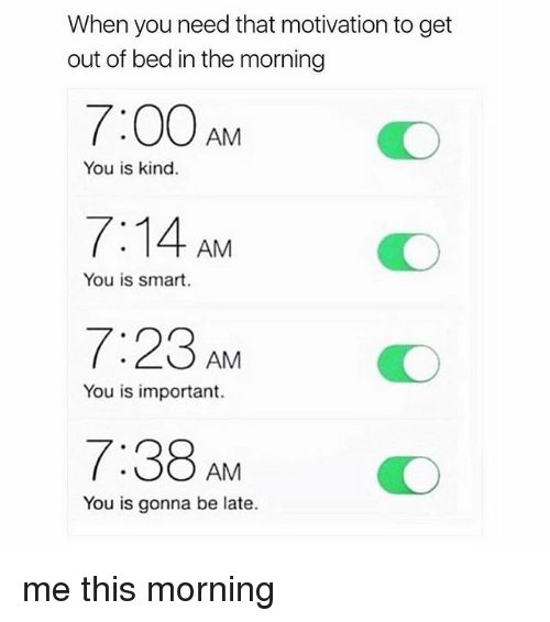 Girl Memes, Smart, and Motivation: When you need that motivation to get  out of bed in the morning  7:00AMO  7:14 AM  7:23 AM O  7:38AMO  You is kind.  You is smart.  You is important.  You is gonna be late. me this morning