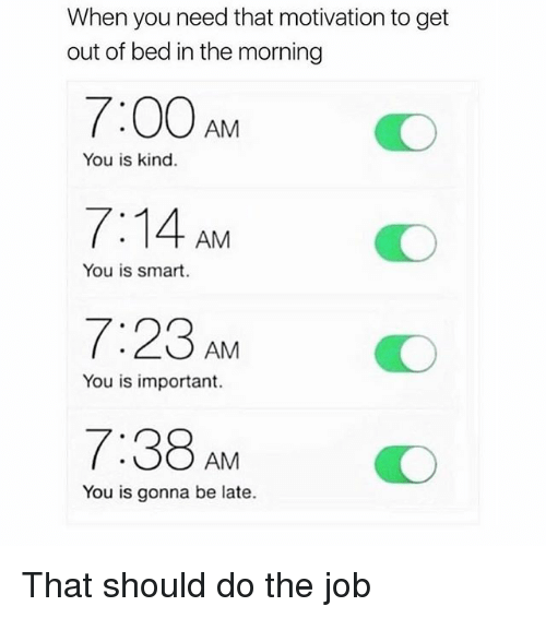 Memes, 🤖, and Job: When you need that motivation to get  out of bed in the morning  7:00 AM  7:14 AM  7:23 AM  7:38 AM  You is kind.  You is smart  O  You is important.  You is gonna be late. That should do the job