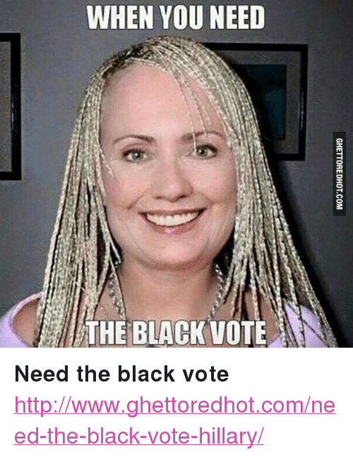 "Vote Hillary: WHEN YOU NEED  THE BLACKVOTE <p><strong>Need the black vote</strong></p><p><a href=""http://www.ghettoredhot.com/need-the-black-vote-hillary/"">http://www.ghettoredhot.com/need-the-black-vote-hillary/</a></p>"