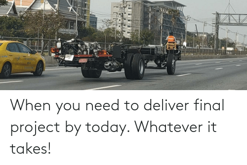deliver: When you need to deliver final project by today. Whatever it takes!