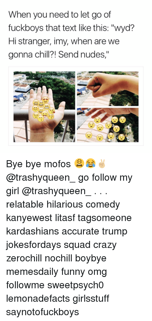"Mofoe: When you need to let go of  fuck boys that text like this: ""wyd?  Hi stranger, imy, when are we  gonna Chi  end nudes,""  @Swe Bye bye mofos 😩😂✌🏼 @trashyqueen_ go follow my girl @trashyqueen_ . . . relatable hilarious comedy kanyewest litasf tagsomeone kardashians accurate trump jokesfordays squad crazy zerochill nochill boybye memesdaily funny omg followme sweetpsych0 lemonadefacts girlsstuff saynotofuckboys"