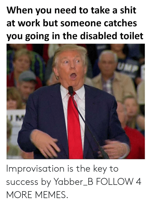 Dank, Memes, and Target: When you need to take a shit  at work but someone catches  you going in the disabled toilet  UMP  U M Improvisation is the key to success by Yabber_B FOLLOW 4 MORE MEMES.
