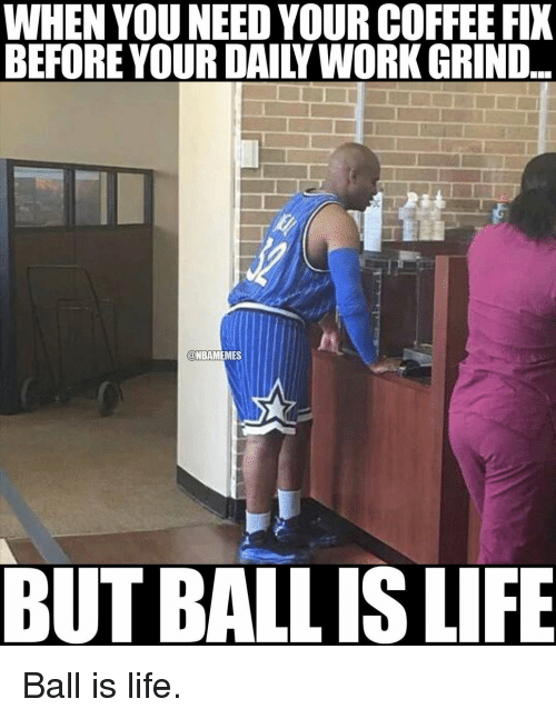 life ball: WHEN YOU NEED YOURCOFFEE FIX  BEFORE YOUR DAILY WORK GRIND  @NBAMEMES  BUT BALL IS LIFE Ball is life.