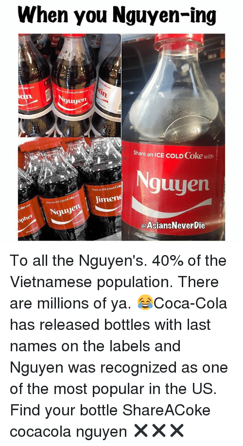 Memes, Vietnamese, and All The: When you Nguyen-ing  Nguyen  Share an ICE coLDCoke with  Nguyen  there an WCE  Jimeng  Nguyen  QAsiansNeverbie To all the Nguyen's. 40% of the Vietnamese population. There are millions of ya. 😂Coca-Cola has released bottles with last names on the labels and Nguyen was recognized as one of the most popular in the US. Find your bottle ShareACoke cocacola nguyen ✖️✖️✖️