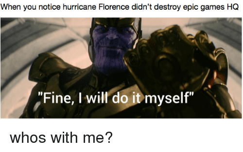 "florence: When you notice hurricane Florence didn't destroy epic games HQ  ""Fine, I will do it myself"" whos with me?"