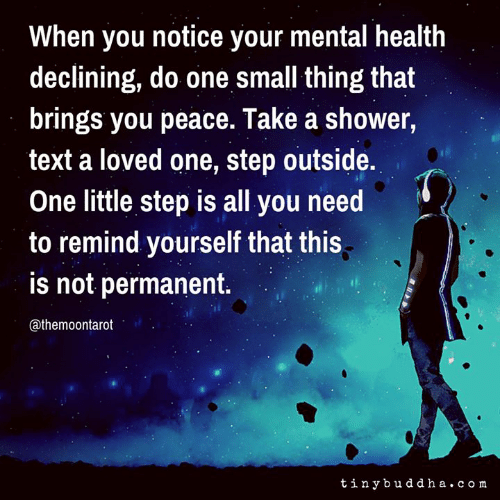 One Step: When you notice your mental health  declining, do one small thing that  brings you peace. Take a shower,  text a loved one, step outside.  One little step is all you need  to remind yourself that this  is not permanent.  @themoontarot  tinybuddha. co m