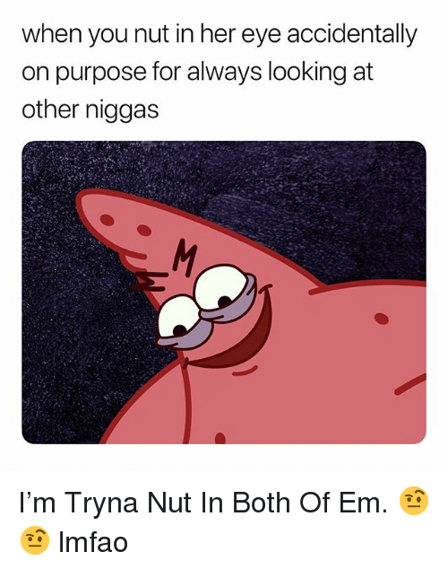 Dank Memes, Lmfao, and Her: when you nut in her eye accidentally  on purpose for always looking at  other niggas I'm Tryna Nut In Both Of Em. 🤨🤨 lmfao