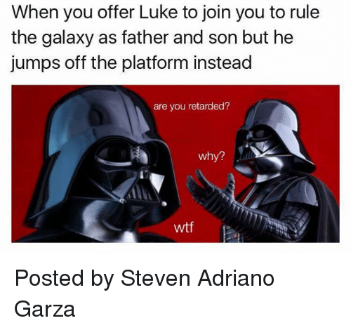 Retardeds: When you offer Luke to join you to rule  the galaxy as father and son but he  jumps off the platform instead  are you retarded?  Why?  wtf Posted by Steven Adriano Garza
