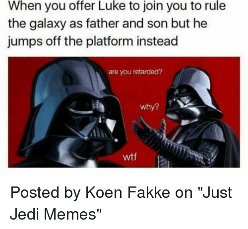 """jumps off: When you offer Luke to join you to rule  the galaxy as father and son but he  jumps off the platform instead  are you retarded?  why?  wtf Posted by Koen Fakke on """"Just Jedi Memes"""""""