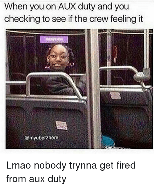 Fire, Funny, and Lmao: When you on AUX duty and you  checking to see if the crew feeling it  @myuberzhere Lmao nobody trynna get fired from aux duty