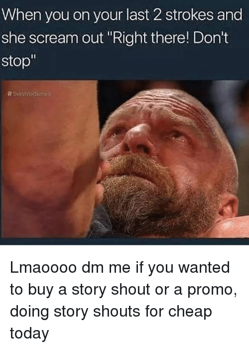 "Memes, Scream, and Today: When you on your last 2 strokes and  she scream out Right there! Don't  stop"" Lmaoooo dm me if you wanted to buy a story shout or a promo, doing story shouts for cheap today"