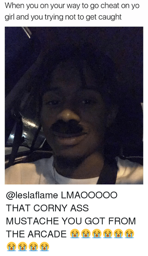 Ass, Cheating, and Memes: When you on your way to go cheat on yo  girl and you trying not to get caught @leslaflame LMAOOOOO THAT CORNY ASS MUSTACHE YOU GOT FROM THE ARCADE 😭😭😭😭😭😭😭😭😭😭