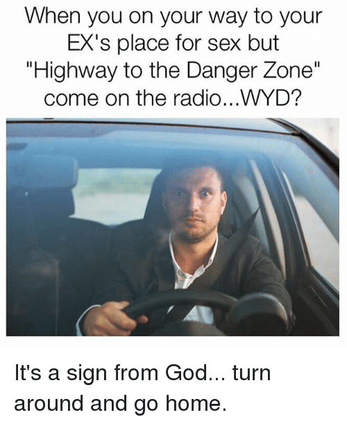 """danger zone: When you on your way to your  EX's place for sex but  """"Highway to the Danger Zone""""  come on the radio...WYD? It's a sign from God... turn around and go home."""