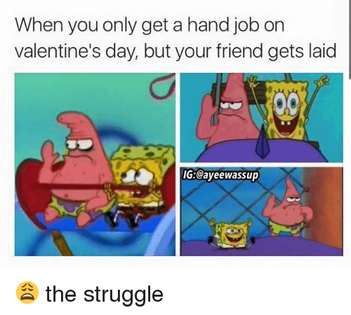 Hand Jobs: When you only get a hand job on  valentine's day, but your friend gets laid  IG Cayeewassup 😩 the struggle