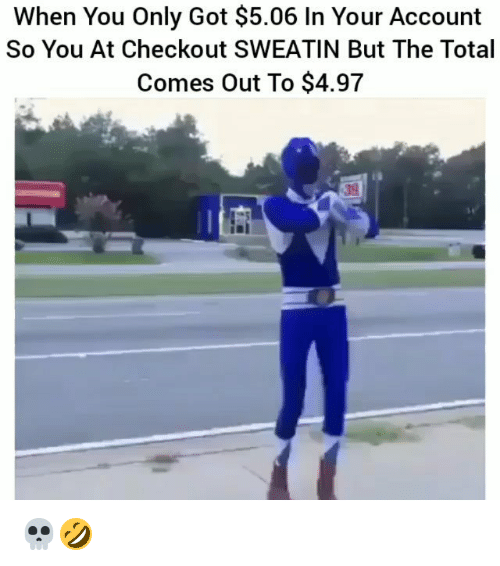 Funny, Got, and Total: When You Only Got $5.06 In Your Account  So You At Checkout SWEATIN But The Total  Comes Out To $4.97  39 💀🤣