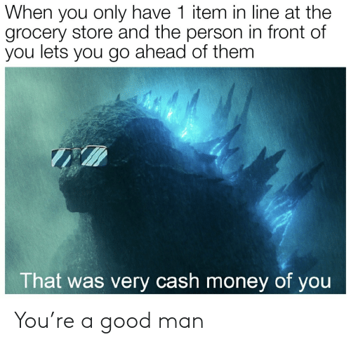Cash Money: When you only have 1 item in line at the  grocery store and the person in front of  you lets you go ahead of them  That was very cash money of you You're a good man