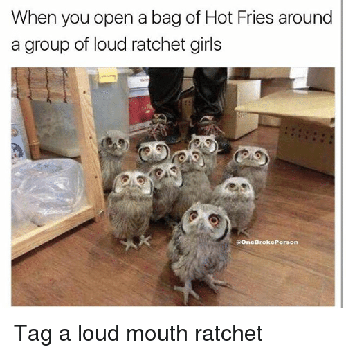 Girls, Memes, and Ratchet: When you open a bag of Hot Fries around  a group of loud ratchet girls  OneBrokePerson Tag a loud mouth ratchet