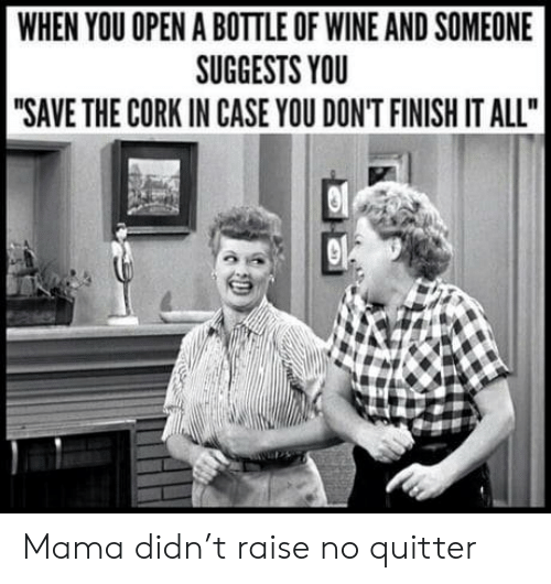 "Wine: WHEN YOU OPEN A BOTTLE OF WINE AND SOMEONE  SUGGESTS YOU  ""SAVE THE CORK IN CASE YOU DON'T FINISH IT ALL"" Mama didn't raise no quitter"
