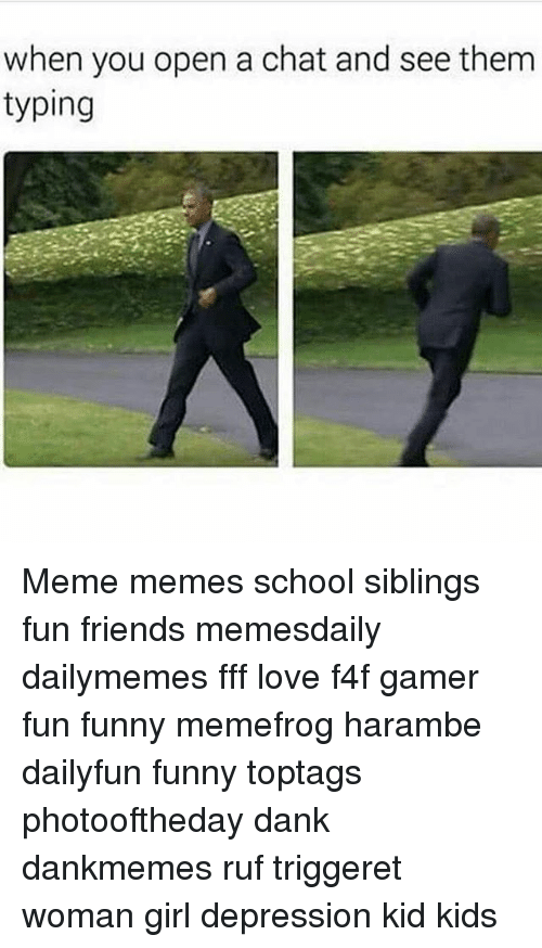 Typing Meme: when you open a chat and see them  typing Meme memes school siblings fun friends memesdaily dailymemes fff love f4f gamer fun funny memefrog harambe dailyfun funny toptags photooftheday dank dankmemes ruf triggeret woman girl depression kid kids