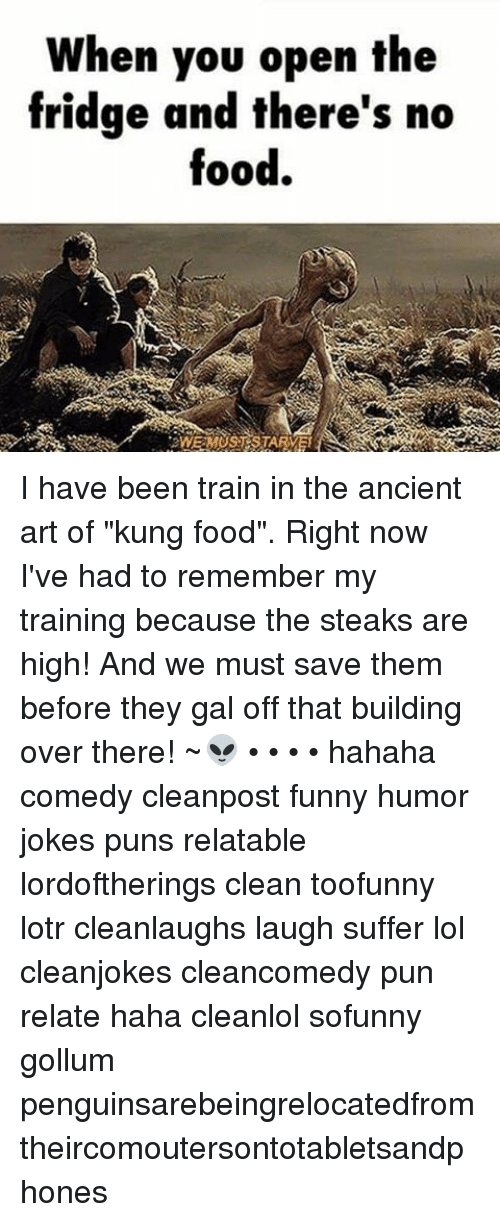 """joke pun: When you open the  fridge and there's no  food. I have been train in the ancient art of """"kung food"""". Right now I've had to remember my training because the steaks are high! And we must save them before they gal off that building over there! ~👽 • • • • hahaha comedy cleanpost funny humor jokes puns relatable lordoftherings clean toofunny lotr cleanlaughs laugh suffer lol cleanjokes cleancomedy pun relate haha cleanlol sofunny gollum penguinsarebeingrelocatedfromtheircomoutersontotabletsandphones"""