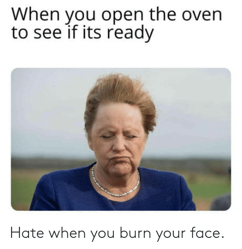 oven: When you open the oven  to see if its ready Hate when you burn your face.