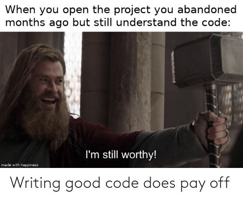 but still: When you open the project you abandoned  months ago but still understand the code:  I'm still worthy!  made with happiness Writing good code does pay off