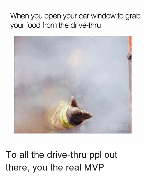 Driving, Food, and Memes: When you open your car window to grab  your food from the drive-thru To all the drive-thru ppl out there, you the real MVP